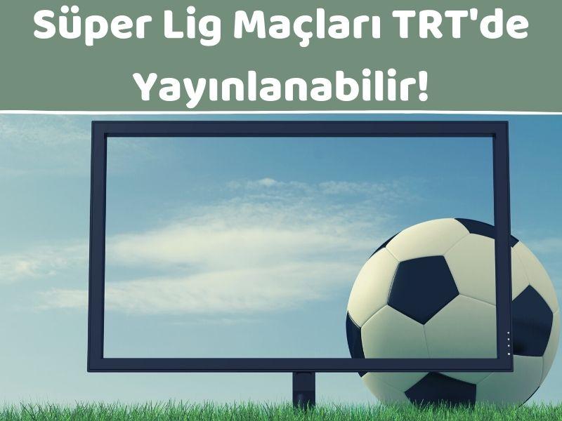 Süper Lig Maçları TRT'den Yayınlanabilir.jpg